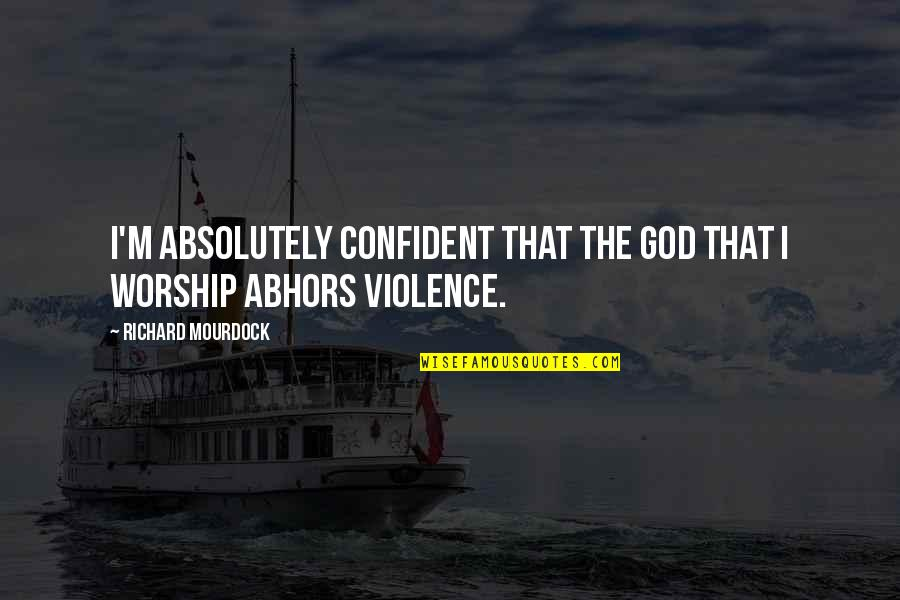Larouche Quotes By Richard Mourdock: I'm absolutely confident that the God that I