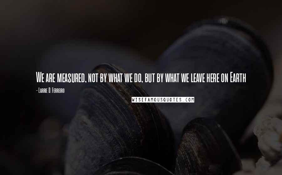 Larrie D. Ferreiro quotes: We are measured, not by what we do, but by what we leave here on Earth