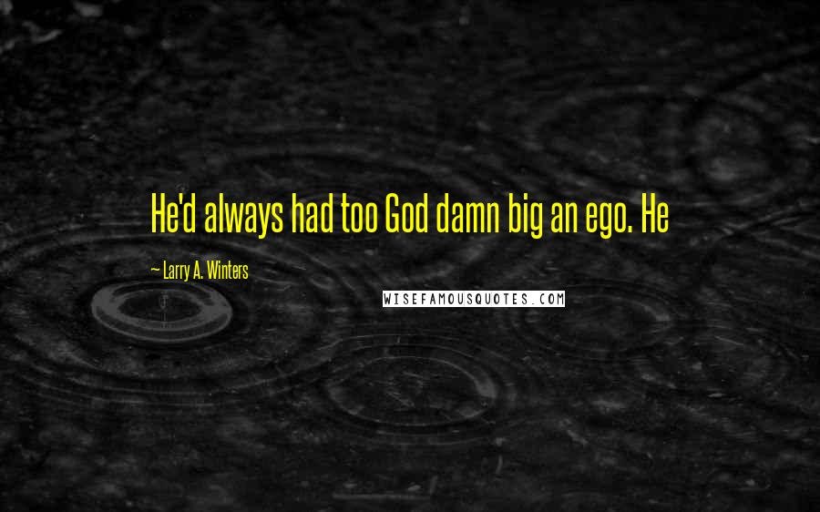 Larry A. Winters quotes: He'd always had too God damn big an ego. He