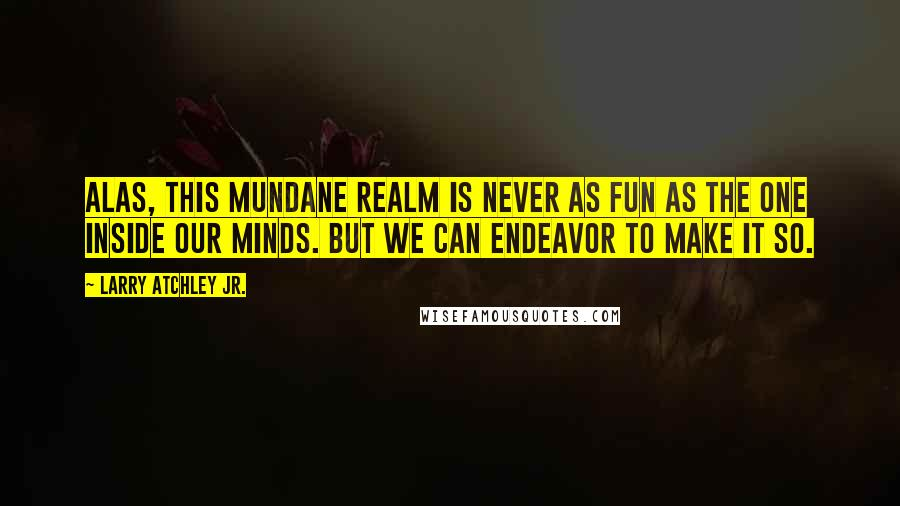 Larry Atchley Jr. quotes: Alas, this mundane realm is never as fun as the one inside our minds. But we can endeavor to make it so.