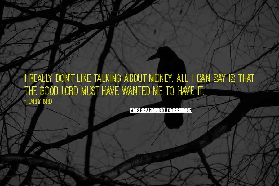 Larry Bird quotes: I really don't like talking about money. All I can say is that the Good Lord must have wanted me to have it.