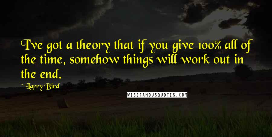 Larry Bird quotes: I've got a theory that if you give 100% all of the time, somehow things will work out in the end.