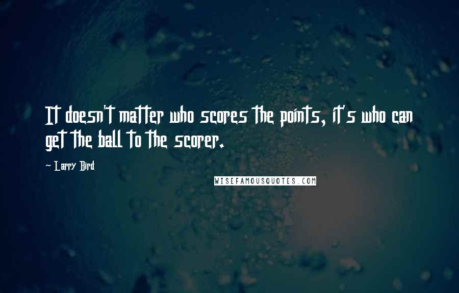 Larry Bird quotes: It doesn't matter who scores the points, it's who can get the ball to the scorer.