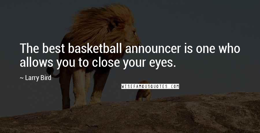 Larry Bird quotes: The best basketball announcer is one who allows you to close your eyes.