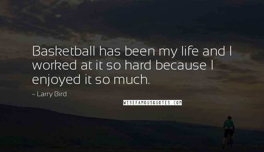Larry Bird quotes: Basketball has been my life and I worked at it so hard because I enjoyed it so much.