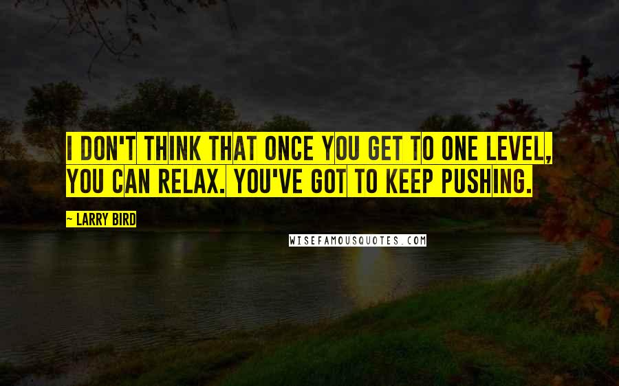 Larry Bird quotes: I don't think that once you get to one level, you can relax. You've got to keep pushing.