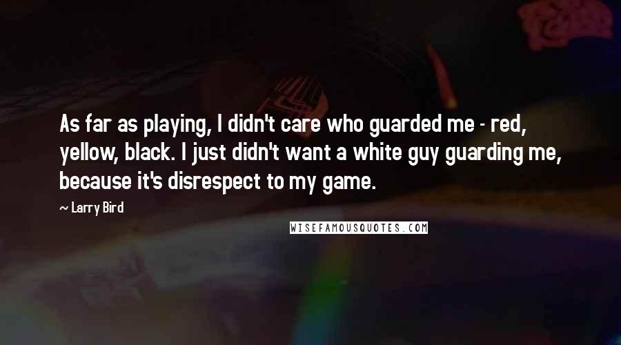 Larry Bird quotes: As far as playing, I didn't care who guarded me - red, yellow, black. I just didn't want a white guy guarding me, because it's disrespect to my game.