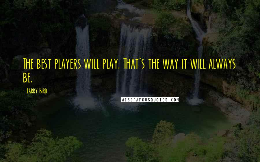 Larry Bird quotes: The best players will play. That's the way it will always be.