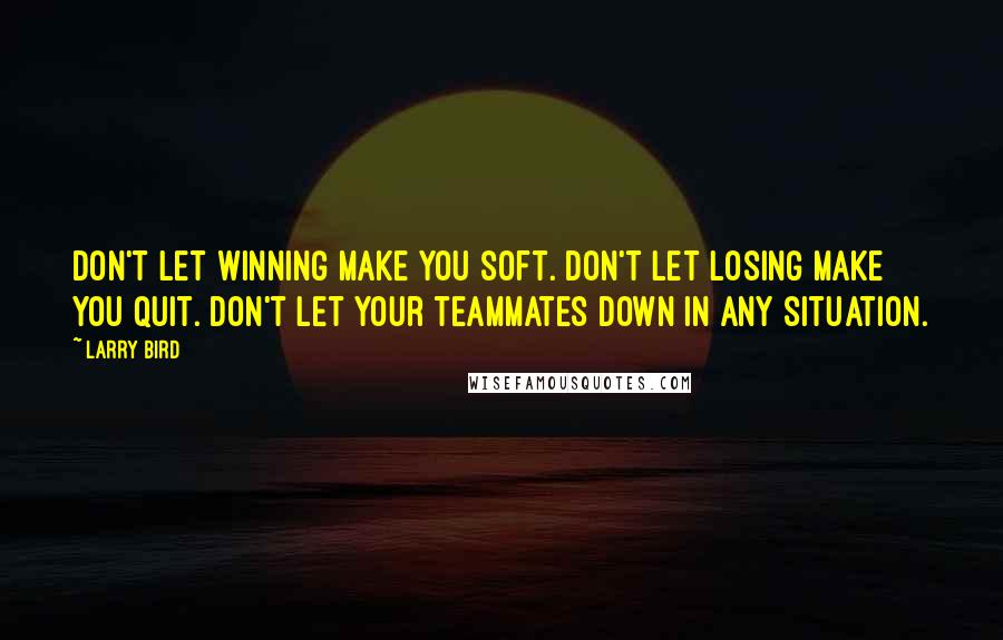 Larry Bird quotes: Don't let winning make you soft. Don't let losing make you quit. Don't let your teammates down in any situation.