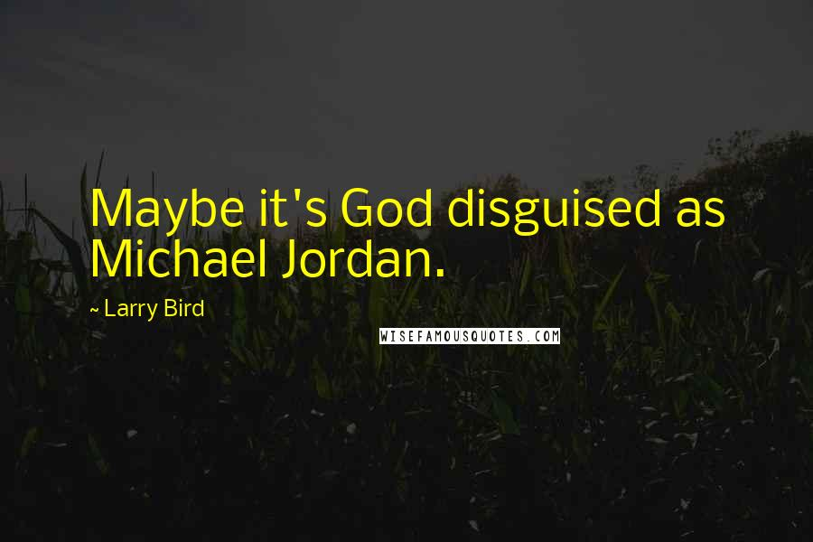 Larry Bird quotes: Maybe it's God disguised as Michael Jordan.