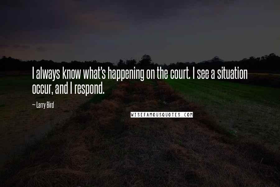 Larry Bird quotes: I always know what's happening on the court. I see a situation occur, and I respond.