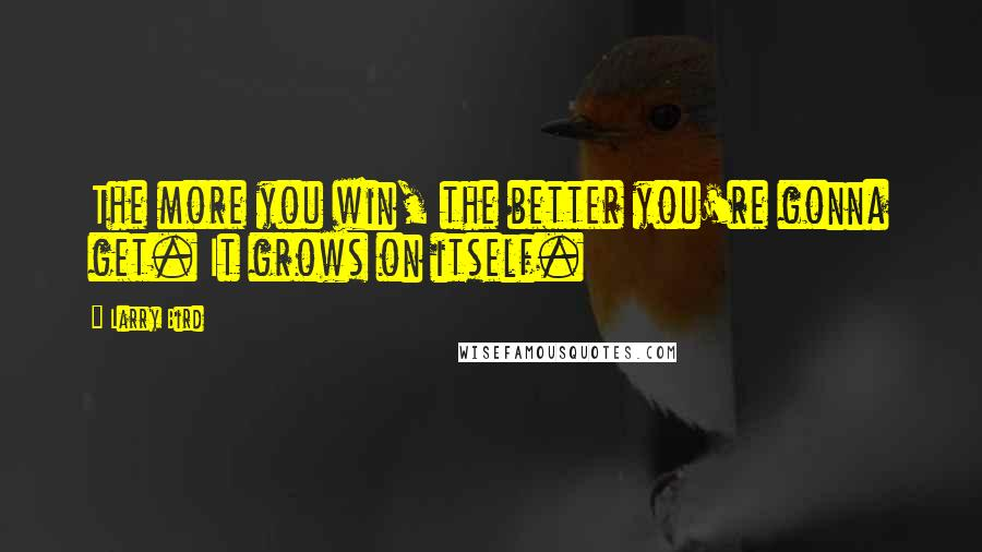 Larry Bird quotes: The more you win, the better you're gonna get. It grows on itself.