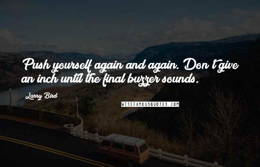 Larry Bird quotes: Push yourself again and again. Don't give an inch until the final buzzer sounds.