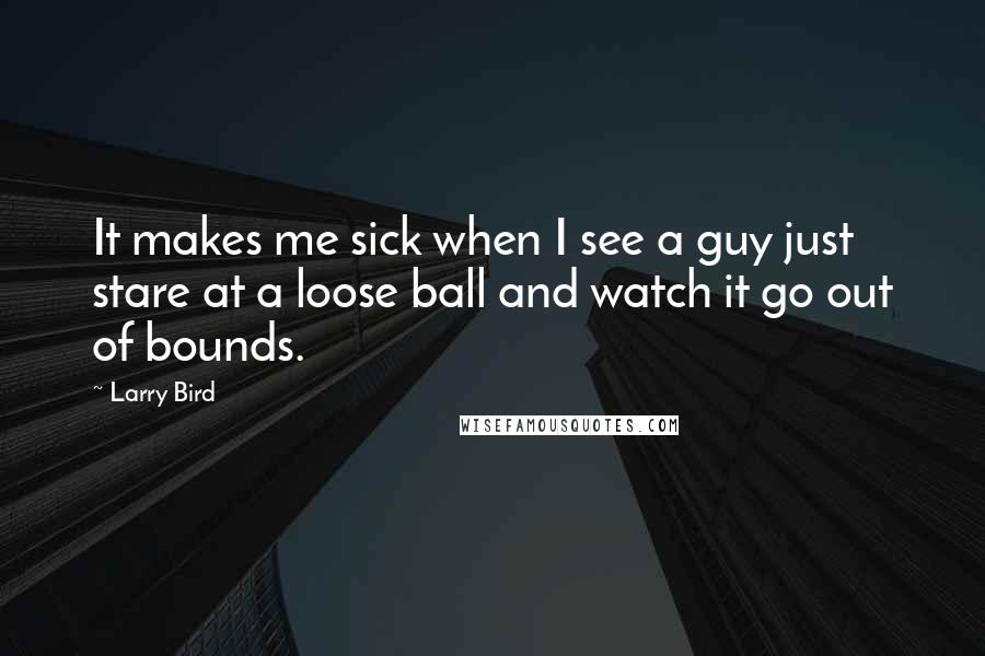 Larry Bird quotes: It makes me sick when I see a guy just stare at a loose ball and watch it go out of bounds.