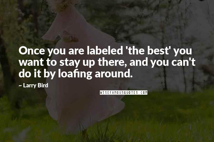 Larry Bird quotes: Once you are labeled 'the best' you want to stay up there, and you can't do it by loafing around.