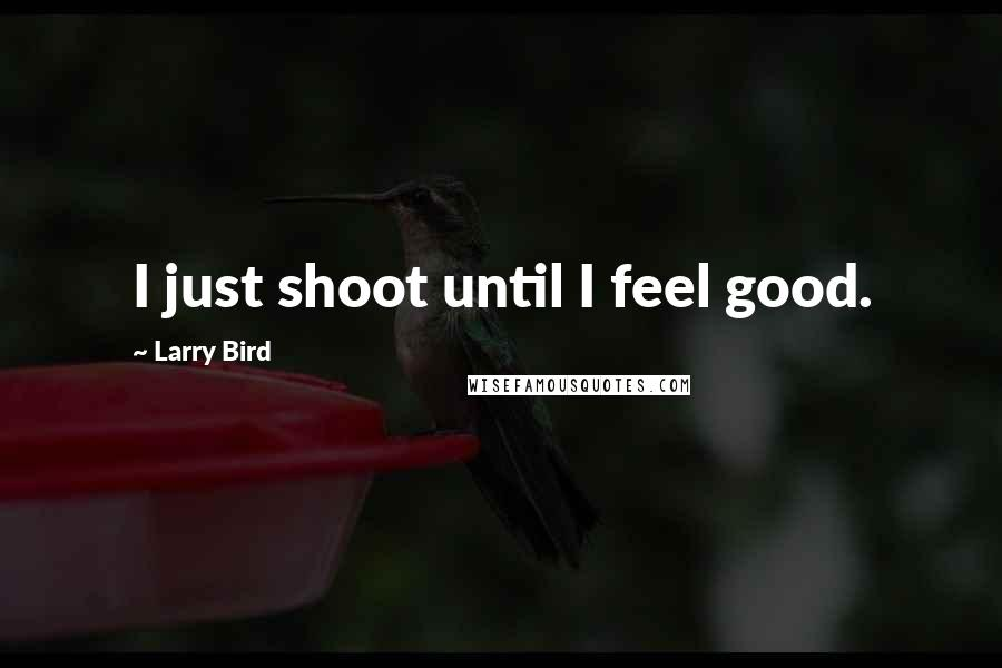 Larry Bird quotes: I just shoot until I feel good.