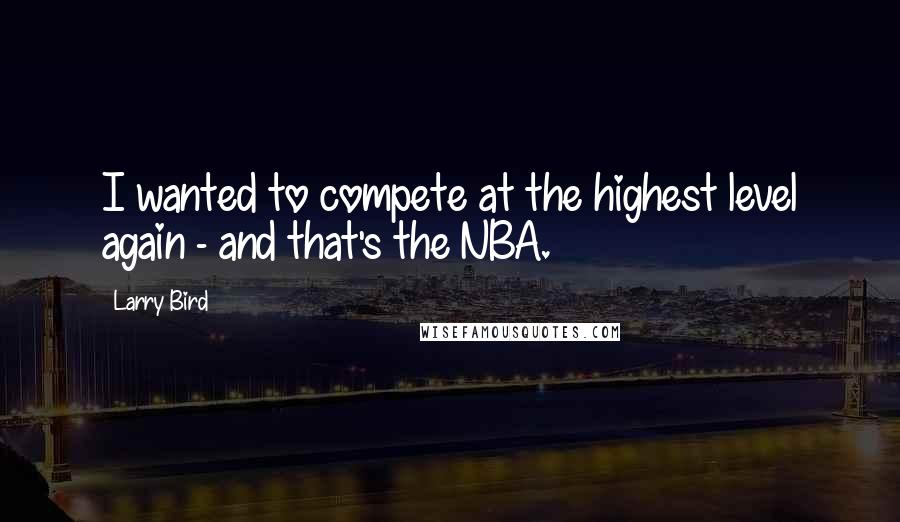 Larry Bird quotes: I wanted to compete at the highest level again - and that's the NBA.