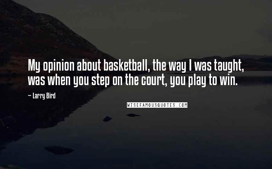 Larry Bird quotes: My opinion about basketball, the way I was taught, was when you step on the court, you play to win.