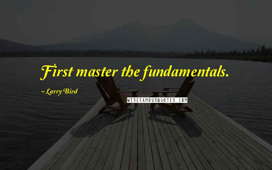 Larry Bird quotes: First master the fundamentals.