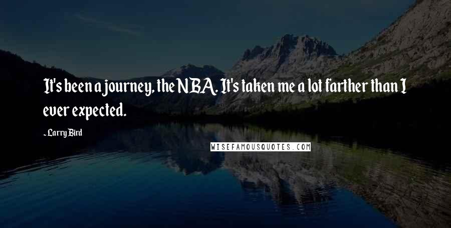 Larry Bird quotes: It's been a journey, the NBA. It's taken me a lot farther than I ever expected.