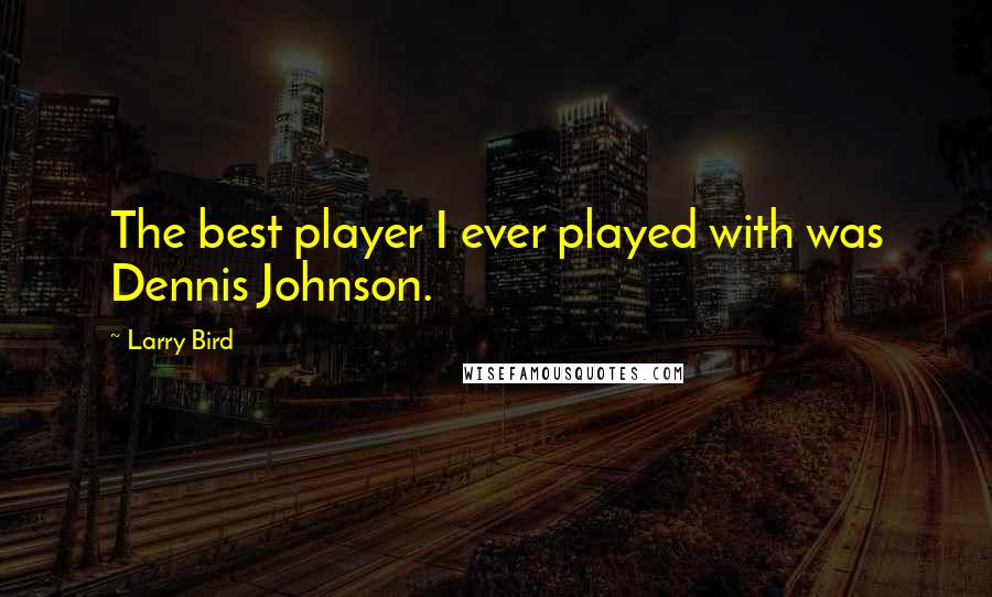 Larry Bird quotes: The best player I ever played with was Dennis Johnson.