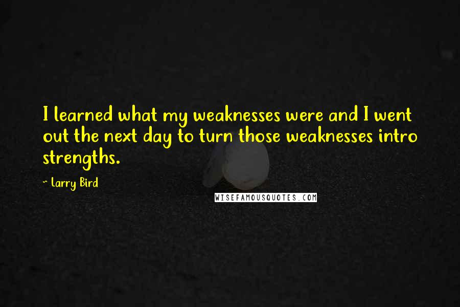 Larry Bird quotes: I learned what my weaknesses were and I went out the next day to turn those weaknesses intro strengths.