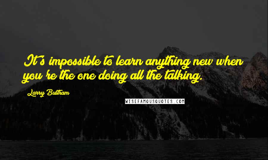 Larry Buttram quotes: It's impossible to learn anything new when you're the one doing all the talking.