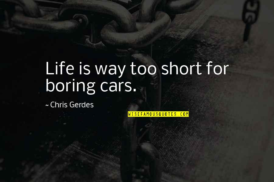 Larry Clark Quotes By Chris Gerdes: Life is way too short for boring cars.