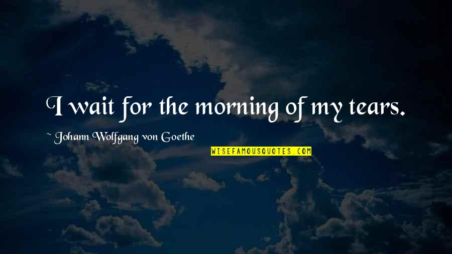 Larry Clark Quotes By Johann Wolfgang Von Goethe: I wait for the morning of my tears.