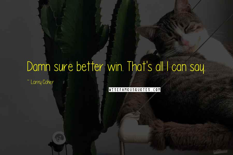 Larry Coker quotes: Damn sure better win. That's all I can say.
