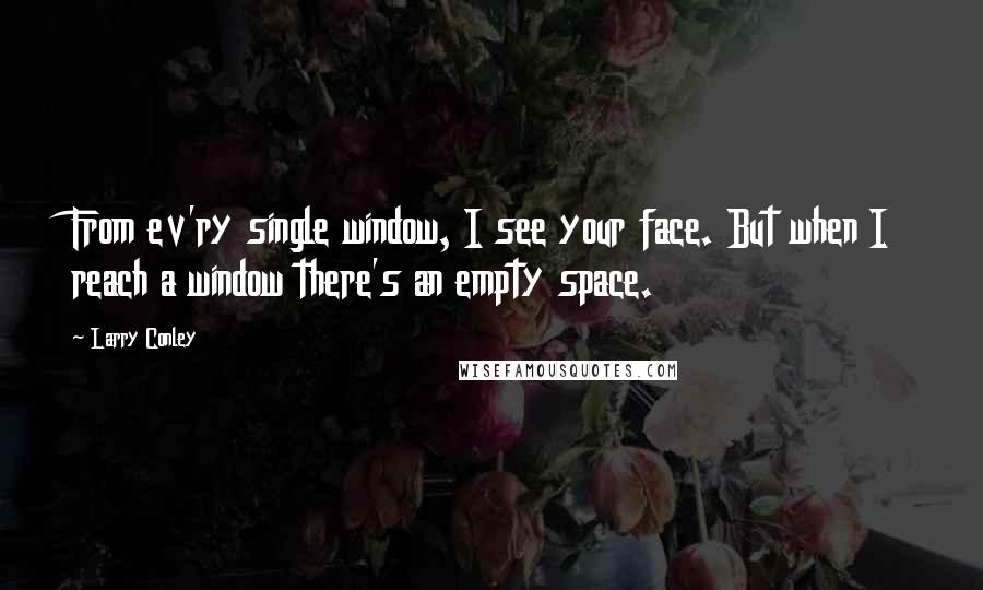 Larry Conley quotes: From ev'ry single window, I see your face. But when I reach a window there's an empty space.