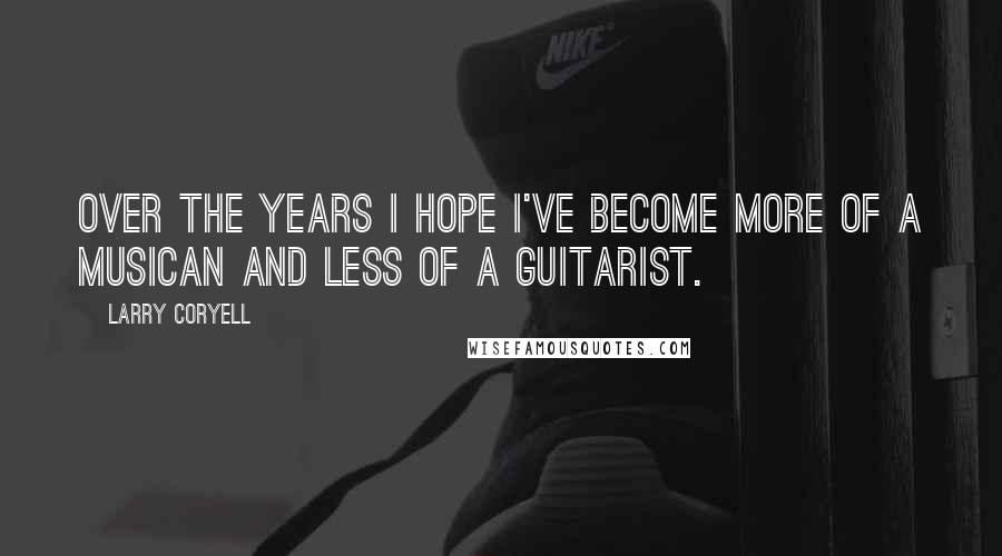 Larry Coryell quotes: Over the years I hope I've become more of a musican and less of a guitarist.