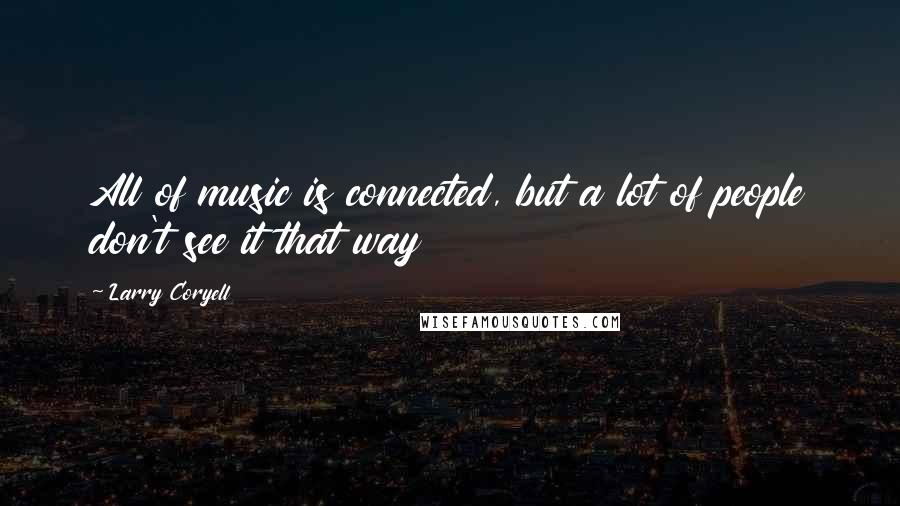 Larry Coryell quotes: All of music is connected, but a lot of people don't see it that way