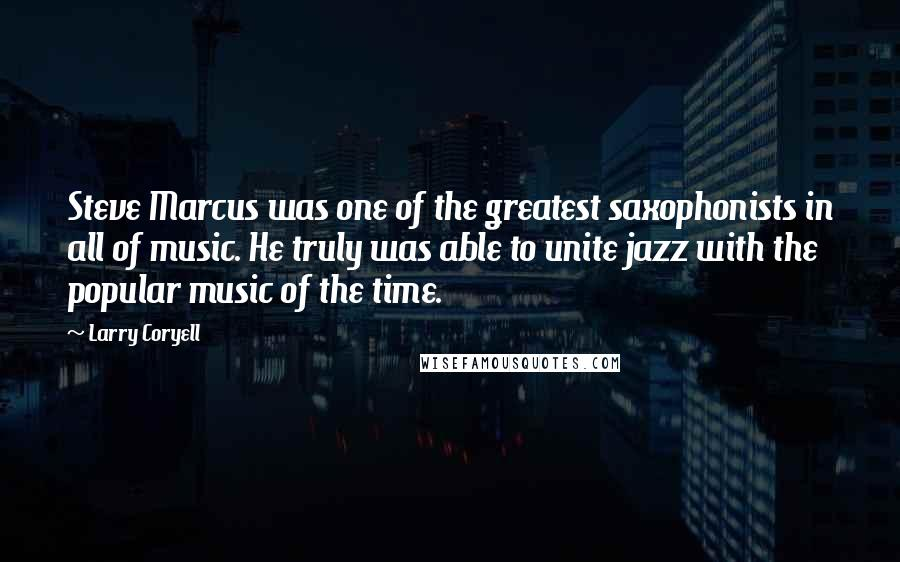 Larry Coryell quotes: Steve Marcus was one of the greatest saxophonists in all of music. He truly was able to unite jazz with the popular music of the time.