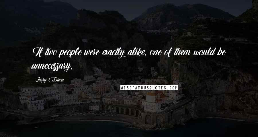Larry Dixon quotes: If two people were exactly alike, one of them would be unnecessary.