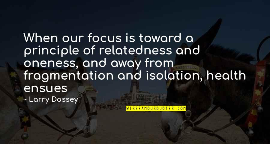 Larry Dossey Quotes By Larry Dossey: When our focus is toward a principle of