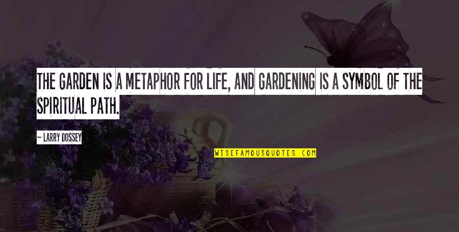 Larry Dossey Quotes By Larry Dossey: The garden is a metaphor for life, and