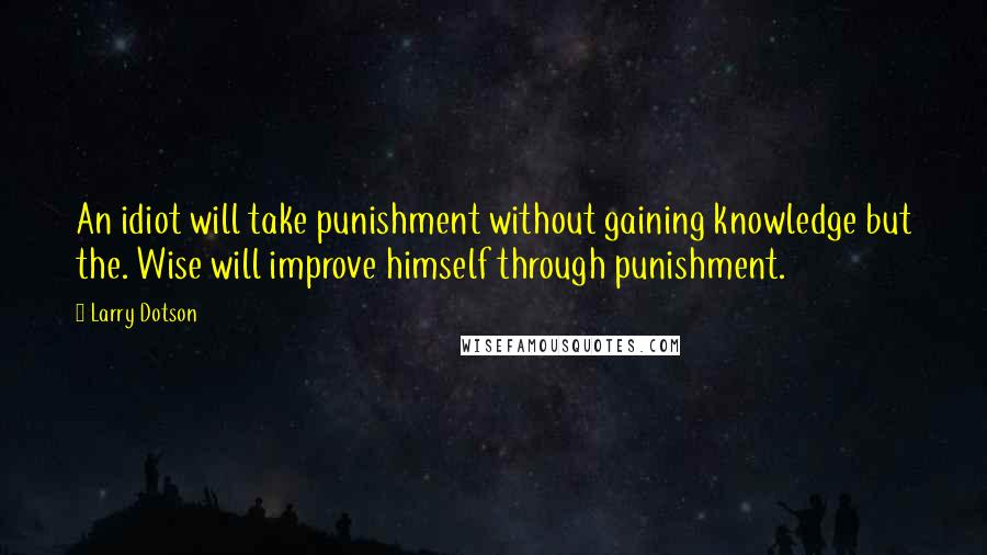 Larry Dotson quotes: An idiot will take punishment without gaining knowledge but the. Wise will improve himself through punishment.