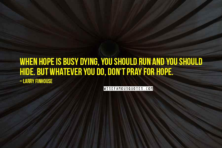 Larry Finhouse quotes: When hope is busy dying, you should run and you should hide. But whatever you do, don't pray for hope.