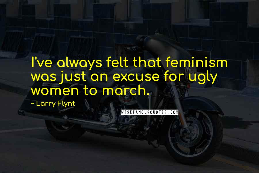 Larry Flynt quotes: I've always felt that feminism was just an excuse for ugly women to march.