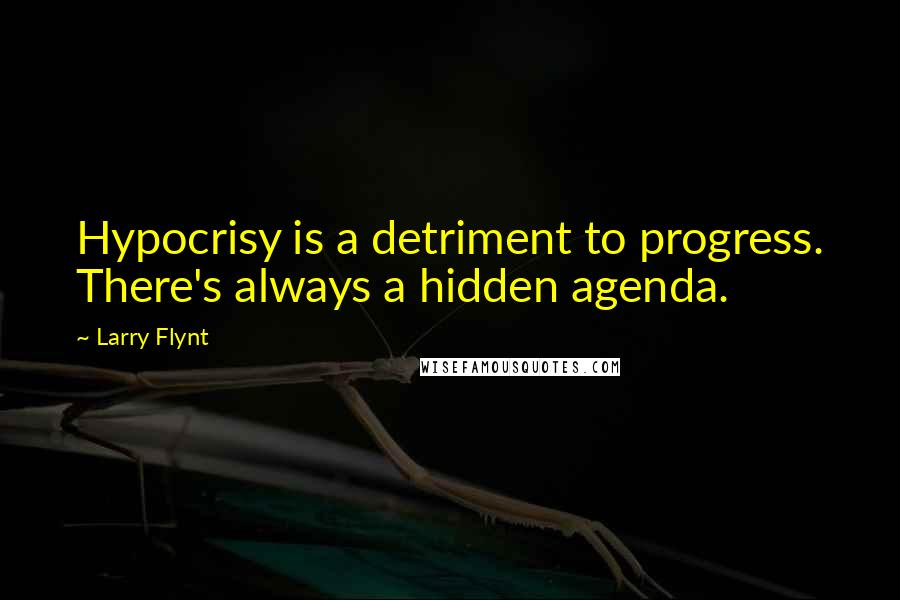 Larry Flynt quotes: Hypocrisy is a detriment to progress. There's always a hidden agenda.