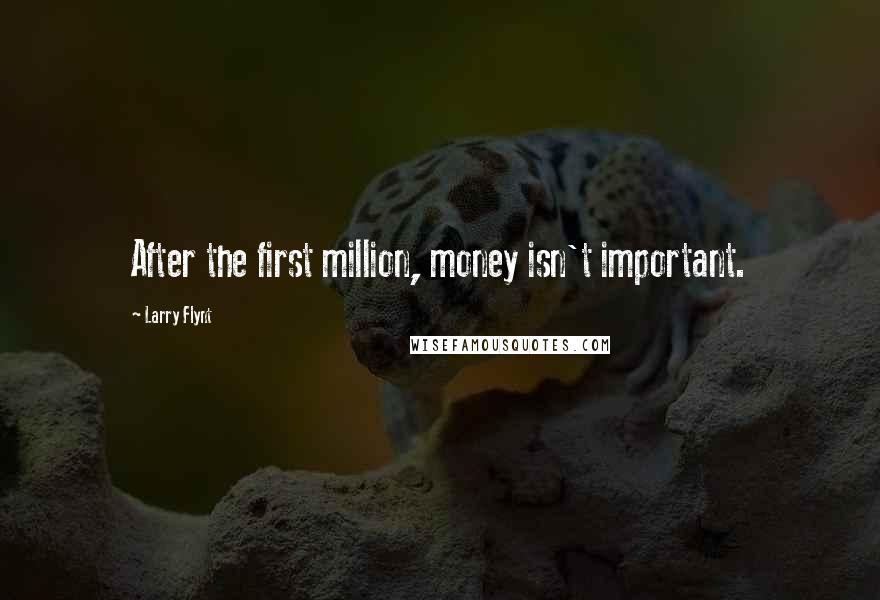 Larry Flynt quotes: After the first million, money isn't important.