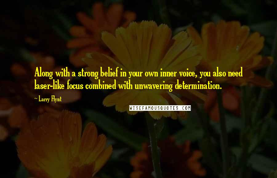 Larry Flynt quotes: Along with a strong belief in your own inner voice, you also need laser-like focus combined with unwavering determination.