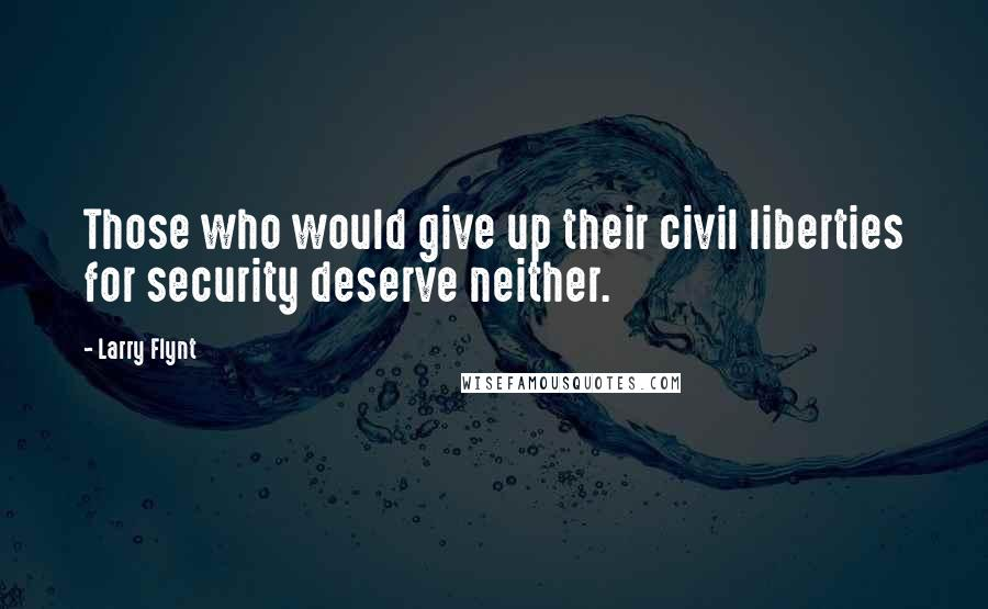 Larry Flynt quotes: Those who would give up their civil liberties for security deserve neither.