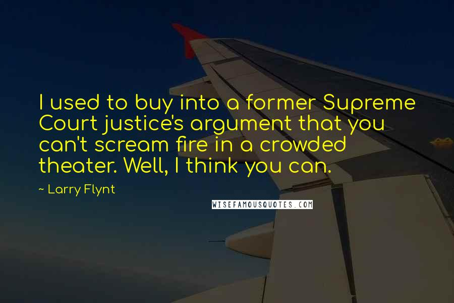 Larry Flynt quotes: I used to buy into a former Supreme Court justice's argument that you can't scream fire in a crowded theater. Well, I think you can.