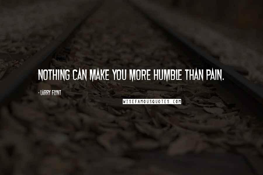 Larry Flynt quotes: Nothing can make you more humble than pain.