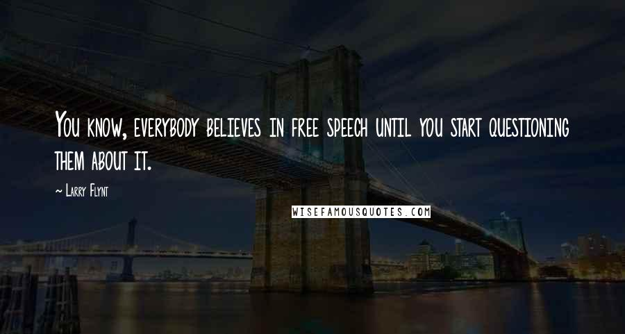 Larry Flynt quotes: You know, everybody believes in free speech until you start questioning them about it.