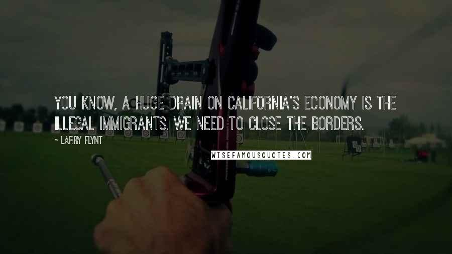 Larry Flynt quotes: You know, a huge drain on California's economy is the illegal immigrants. We need to close the borders.