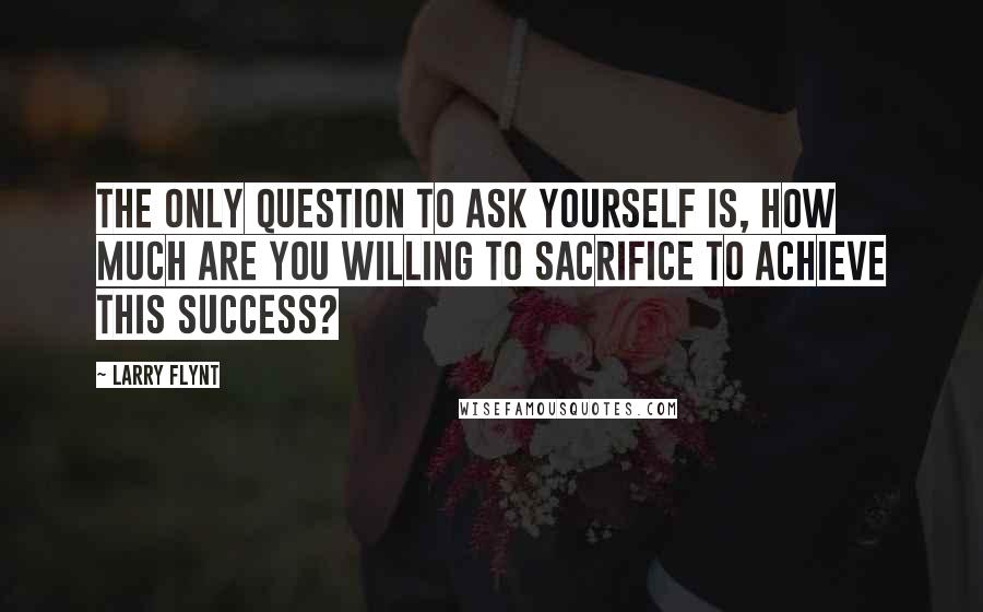 Larry Flynt quotes: The only question to ask yourself is, how much are you willing to sacrifice to achieve this success?
