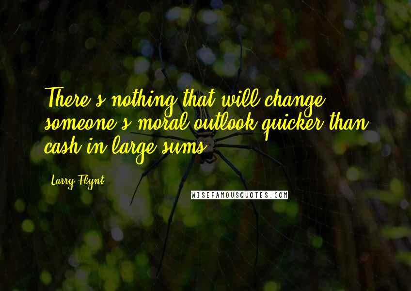 Larry Flynt quotes: There's nothing that will change someone's moral outlook quicker than cash in large sums.